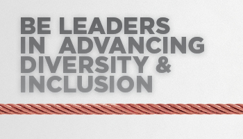 Be Leaders in Advancing Diversity and Inclusion