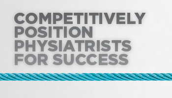 Competitively Position Physiatrists for Success