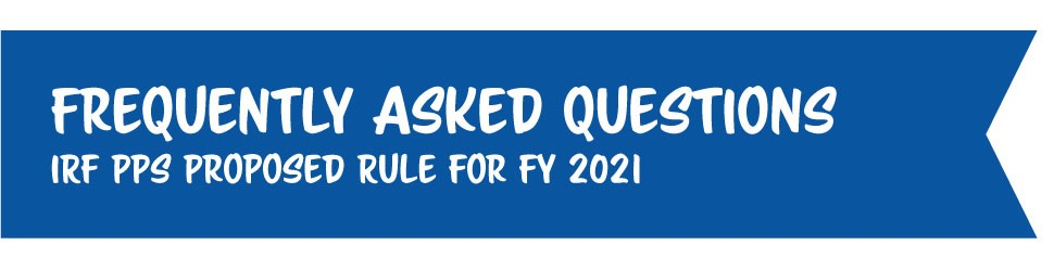 Frequently Asked Questions: Inpatient Rehabilitation Facility Prospective Payment System Proposed Rule for Fiscal Year 2021